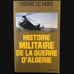 1. Histoire militaire de la guerre d'Algérie de Henri Le Mire aux éditions Albin Michel